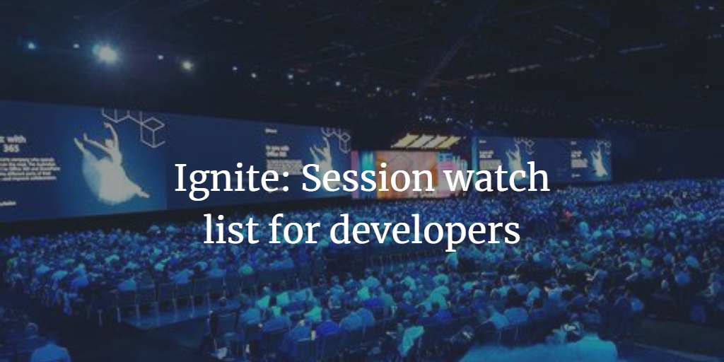 My Ignite watchlist for developers